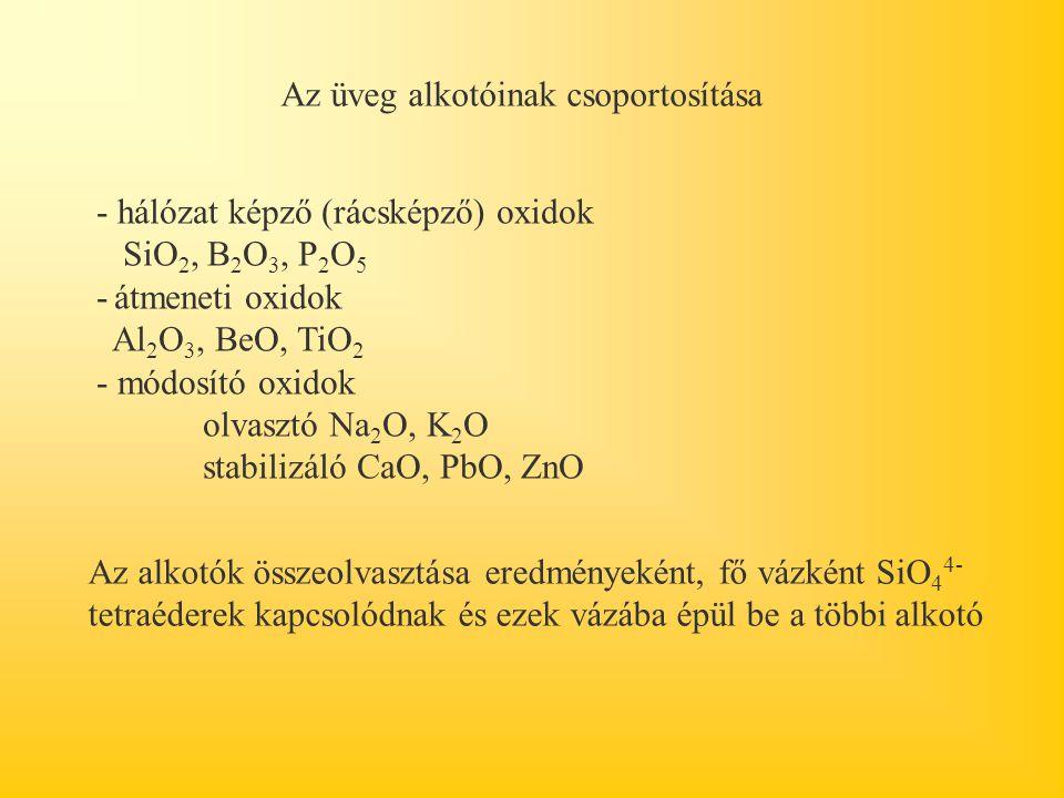 Az üveg alkotóinak csoportosítása - hálózat képző (rácsképző) oxidok SiO 2, B 2 O 3, P 2 O 5 - átmeneti oxidok Al 2 O 3, BeO, TiO 2 - módosító oxidok olvasztó Na 2 O, K 2 O stabilizáló CaO, PbO, ZnO Az alkotók összeolvasztása eredményeként, fő vázként SiO 4 4- tetraéderek kapcsolódnak és ezek vázába épül be a többi alkotó