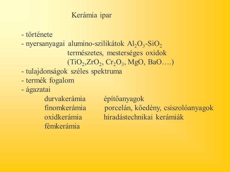 Kerámia ipar - története - nyersanyagai alumino-szilikátok Al 2 O 3 -SiO 2 természetes, mesterséges oxidok (TiO 2,ZrO 2, Cr 2 O 3, MgO, BaO….) - tulajdonságok széles spektruma - termék fogalom - ágazatai durvakerámia építőanyagok finomkerámia porcelán, kőedény, csiszolóanyagok oxidkerámia hiradástechnikai kerámiák fémkerámia