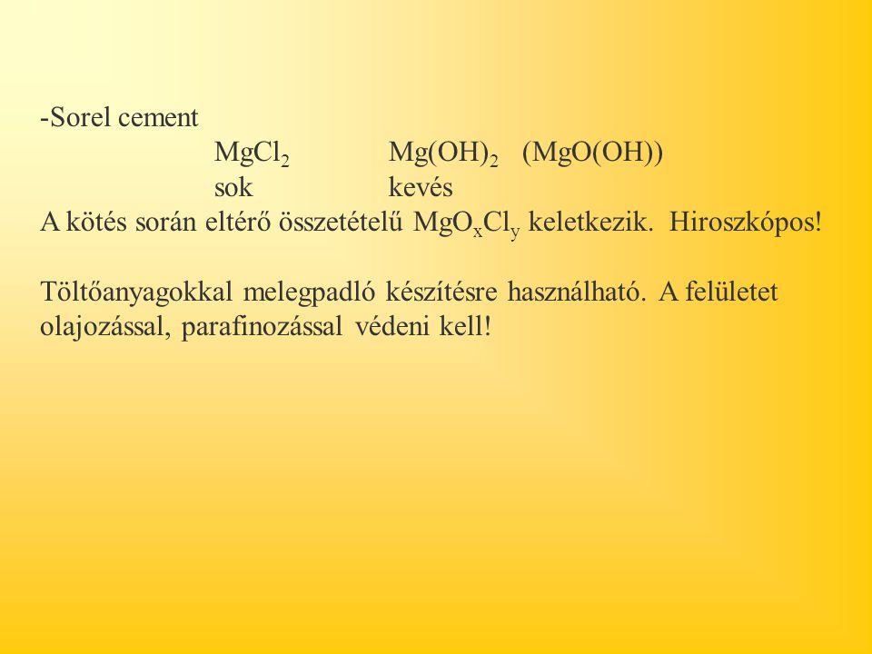 -Sorel cement MgCl 2 Mg(OH) 2 (MgO(OH)) sok kevés A kötés során eltérő összetételű MgO x Cl y keletkezik. Hiroszkópos! Töltőanyagokkal melegpadló kész