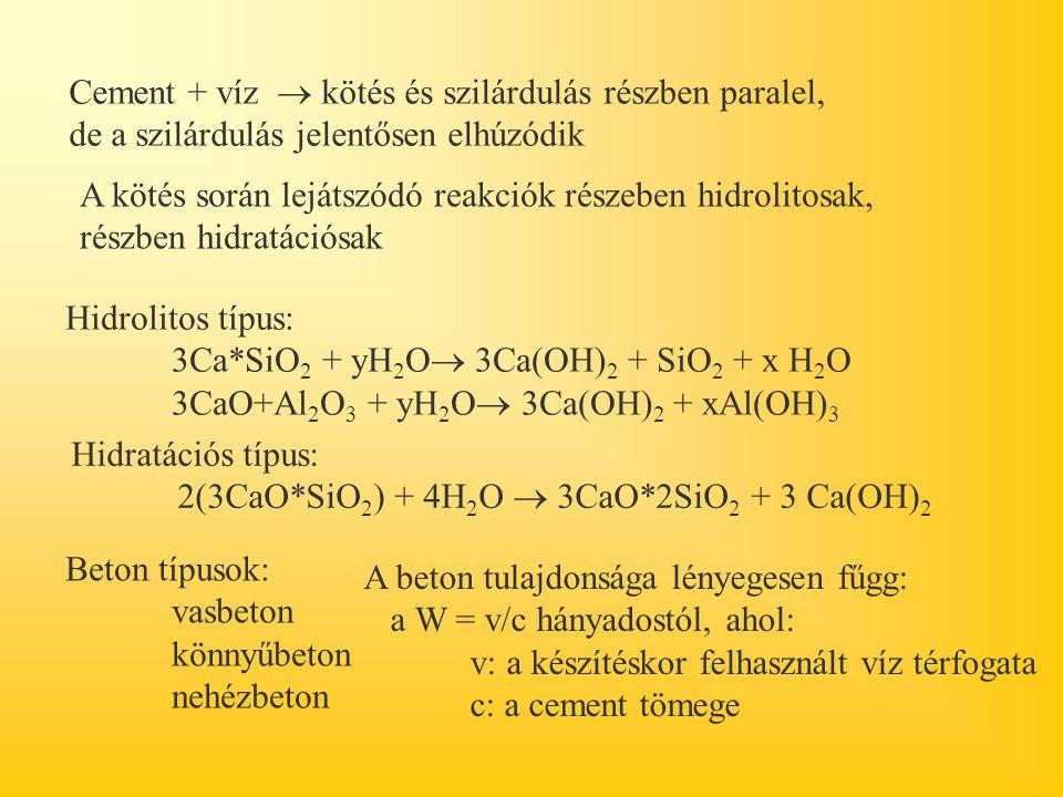 Cement + víz  kötés és szilárdulás részben paralel, de a szilárdulás jelentősen elhúzódik A kötés során lejátszódó reakciók részeben hidrolitosak, részben hidratációsak Hidrolitos típus: 3Ca*SiO 2 + yH 2 O  3Ca(OH) 2 + SiO 2 + x H 2 O 3CaO+Al 2 O 3 + yH 2 O  3Ca(OH) 2 + xAl(OH) 3 Hidratációs típus: 2(3CaO*SiO 2 ) + 4H 2 O  3CaO*2SiO 2 + 3 Ca(OH) 2 Beton típusok: vasbeton könnyűbeton nehézbeton A beton tulajdonsága lényegesen fűgg: a W = v/c hányadostól, ahol: v: a készítéskor felhasznált víz térfogata c: a cement tömege