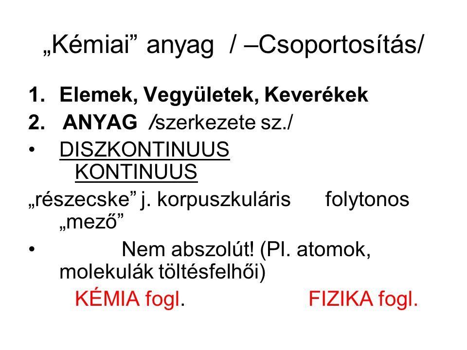 """""""Kémiai"""" anyag/ –Csoportosítás/ 1.Elemek, Vegyületek, Keverékek 2. ANYAG /szerkezete sz./ DISZKONTINUUS KONTINUUS """"részecske"""" j. korpuszkuláris folyto"""
