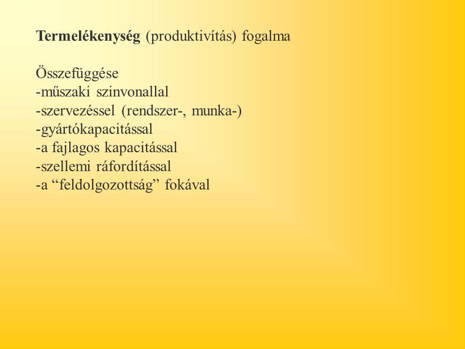 Termelékenység (produktivítás) fogalma Összefüggése -műszaki szinvonallal -szervezéssel (rendszer-, munka-) -gyártókapacitással -a fajlagos kapacitáss