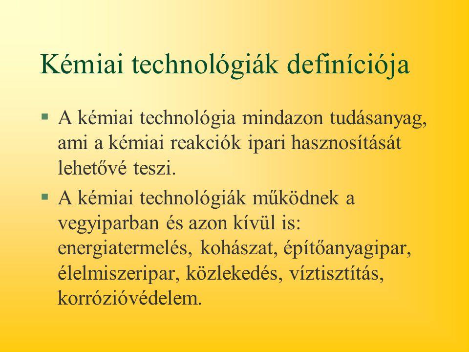 Kémiai technológiák definíciója §A kémiai technológia mindazon tudásanyag, ami a kémiai reakciók ipari hasznosítását lehetővé teszi. §A kémiai technol