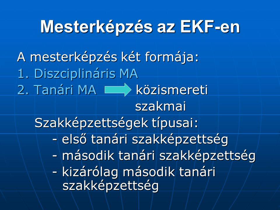 Mesterképzés az EKF-en A mesterképzés két formája: 1. Diszciplináris MA 2. Tanári MA közismereti szakmai szakmai Szakképzettségek típusai: Szakképzett