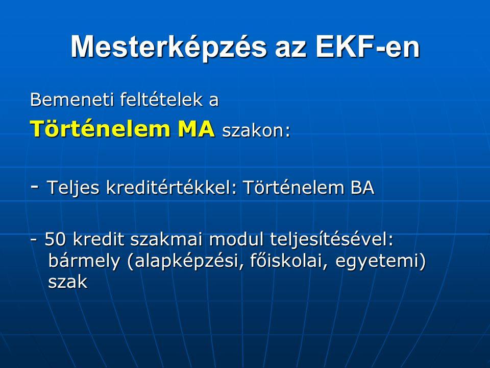 Mesterképzés az EKF-en Bemeneti feltételek a Történelem MA szakon: - Teljes kreditértékkel: Történelem BA - 50 kredit szakmai modul teljesítésével: bá