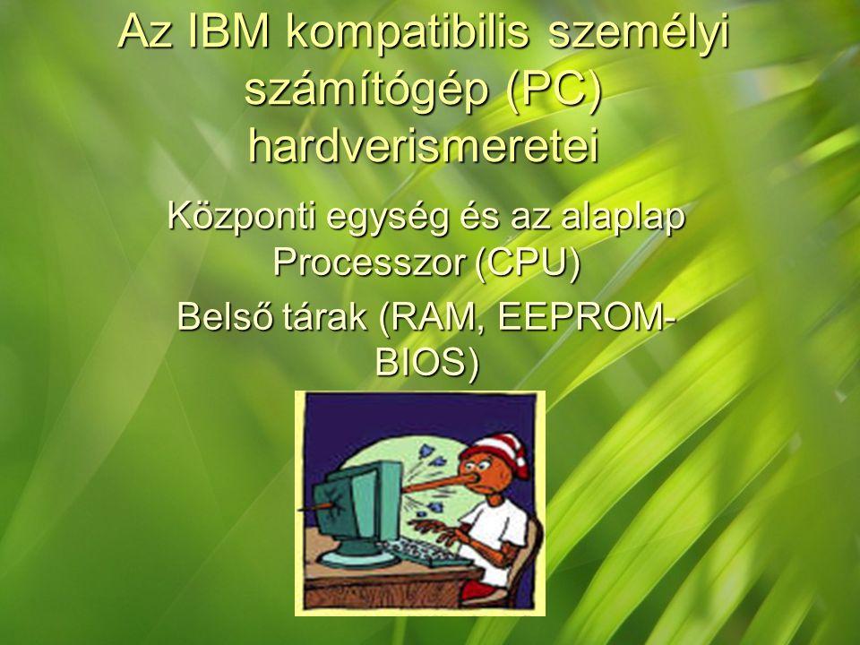 Az IBM kompatibilis személyi számítógép (PC) hardverismeretei Központi egység és az alaplap Processzor (CPU) Belső tárak (RAM, EEPROM- BIOS)