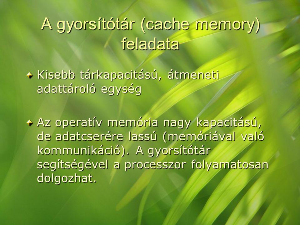 A gyorsítótár (cache memory) feladata Kisebb tárkapacitású, átmeneti adattároló egység Az operatív memória nagy kapacitású, de adatcserére lassú (memó