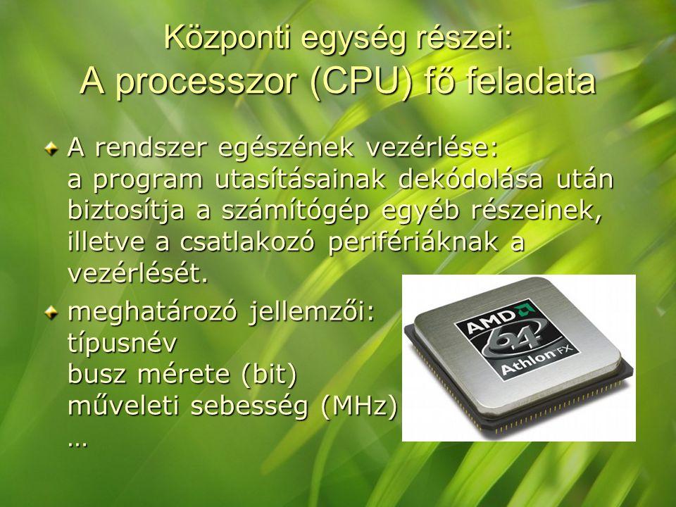 Központi egység részei: A processzor (CPU) fő feladata A rendszer egészének vezérlése: a program utasításainak dekódolása után biztosítja a számítógép