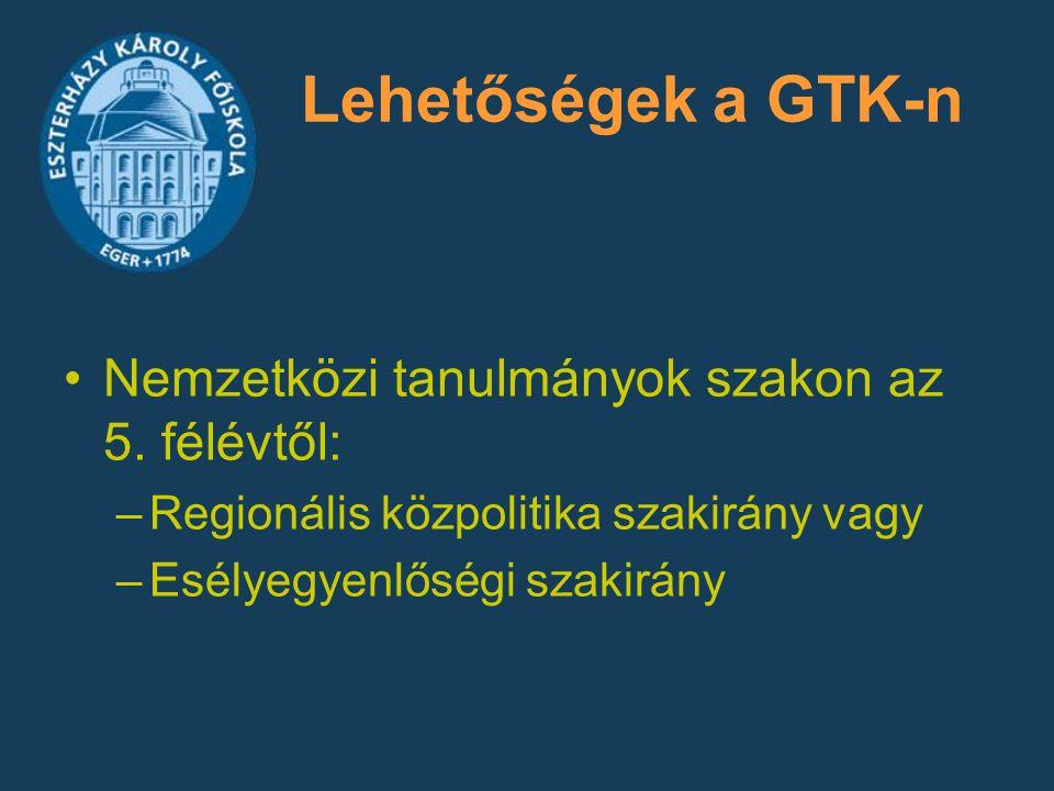 Lehetőségek a GTK-n Nemzetközi tanulmányok szakon az 5. félévtől: –Regionális közpolitika szakirány vagy –Esélyegyenlőségi szakirány