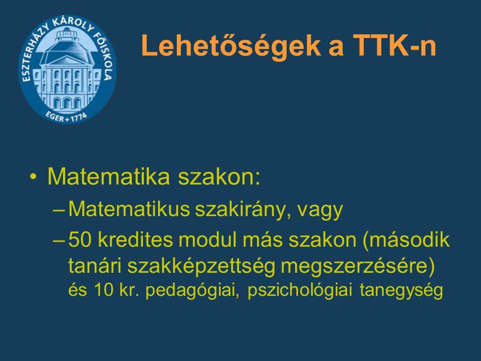 Lehetőségek a TTK-n Matematika szakon: –Matematikus szakirány, vagy –50 kredites modul más szakon (második tanári szakképzettség megszerzésére) és 10