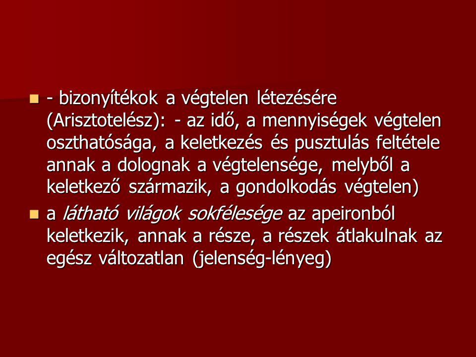 - bizonyítékok a végtelen létezésére (Arisztotelész): - az idő, a mennyiségek végtelen oszthatósága, a keletkezés és pusztulás feltétele annak a dolognak a végtelensége, melyből a keletkező származik, a gondolkodás végtelen) - bizonyítékok a végtelen létezésére (Arisztotelész): - az idő, a mennyiségek végtelen oszthatósága, a keletkezés és pusztulás feltétele annak a dolognak a végtelensége, melyből a keletkező származik, a gondolkodás végtelen) a látható világok sokfélesége az apeironból keletkezik, annak a része, a részek átlakulnak az egész változatlan (jelenség-lényeg) a látható világok sokfélesége az apeironból keletkezik, annak a része, a részek átlakulnak az egész változatlan (jelenség-lényeg)