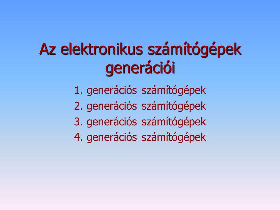 Az elektronikus számítógépek generációi 1. generációs számítógépek 2. generációs számítógépek 3. generációs számítógépek 4. generációs számítógépek