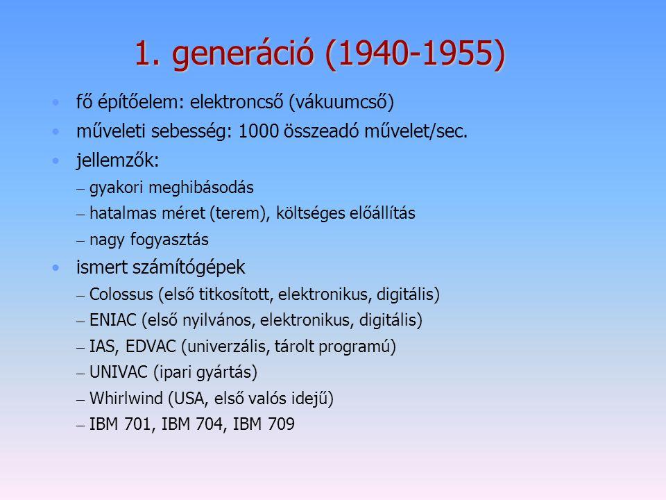 1. generáció (1940-1955) fő építőelem: elektroncső (vákuumcső) műveleti sebesség: 1000 összeadó művelet/sec. jellemzők: – gyakori meghibásodás – hatal