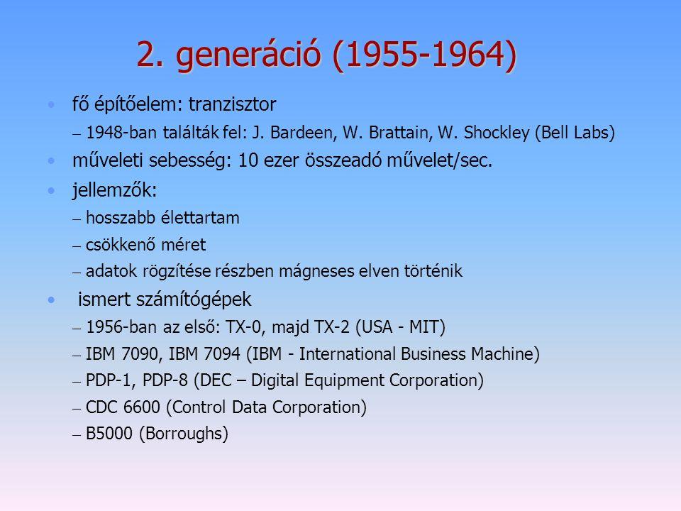 2. generáció (1955-1964) fő építőelem: tranzisztor – 1948-ban találták fel: J. Bardeen, W. Brattain, W. Shockley (Bell Labs) műveleti sebesség: 10 eze