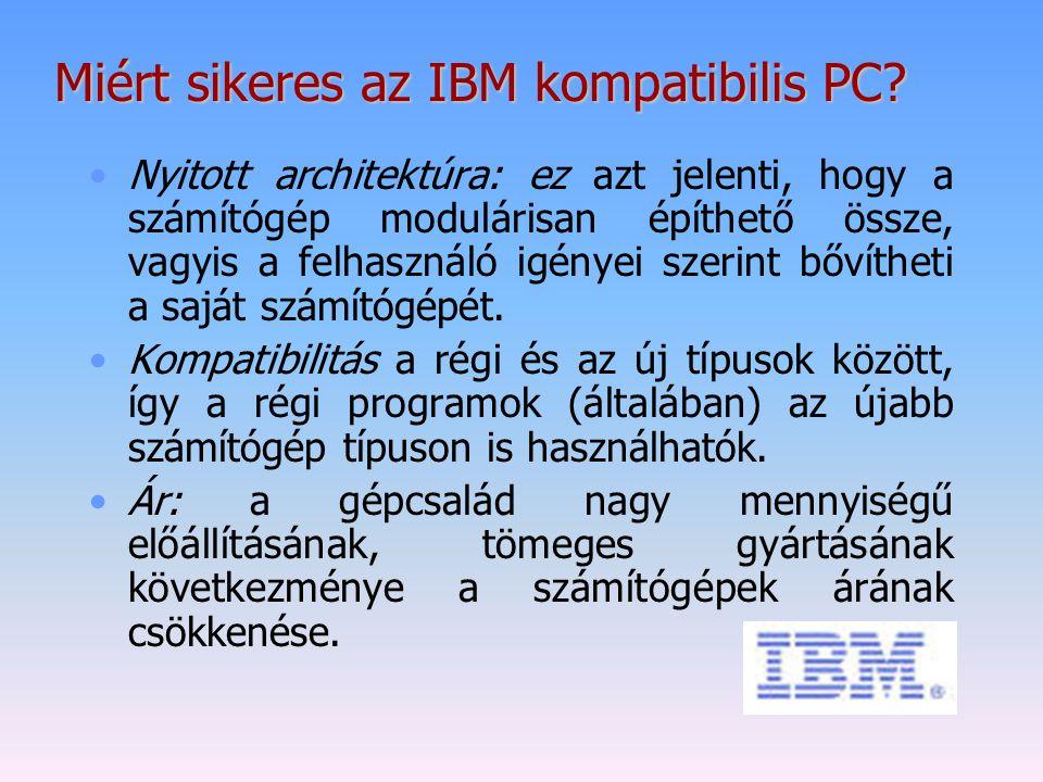 Miért sikeres az IBM kompatibilis PC? Nyitott architektúra: ez azt jelenti, hogy a számítógép modulárisan építhető össze, vagyis a felhasználó igényei
