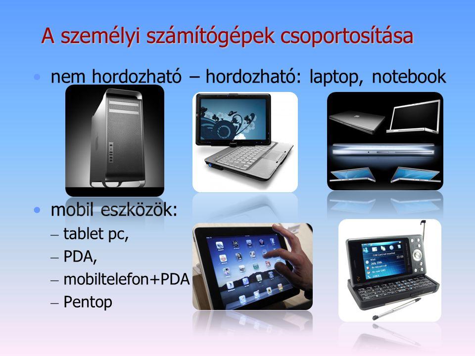 nem hordozható – hordozható: laptop, notebook mobil eszközök: – tablet pc, – PDA, – mobiltelefon+PDA – Pentop A személyi számítógépek csoportosítása