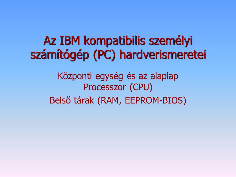 Az IBM kompatibilis személyi számítógép (PC) hardverismeretei Központi egység és az alaplap Processzor (CPU) Belső tárak (RAM, EEPROM-BIOS)