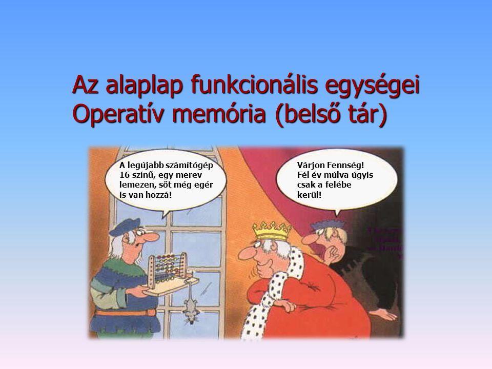 Az alaplap funkcionális egységei Operatív memória (belső tár) Várjon Fennség! Fél év múlva úgyis csak a felébe kerül! A legújabb számítógép 16 színű,