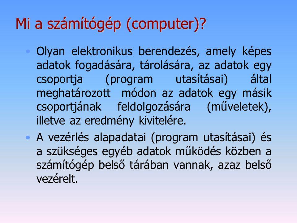 Mi a számítógép (computer)? Olyan elektronikus berendezés, amely képes adatok fogadására, tárolására, az adatok egy csoportja (program utasításai) ált