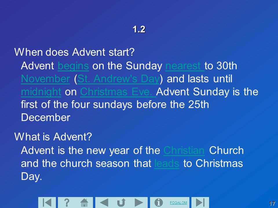 FOGALOM 17 1.2 When does Advent start.Advent begins on the Sunday nearest to 30th November (St.