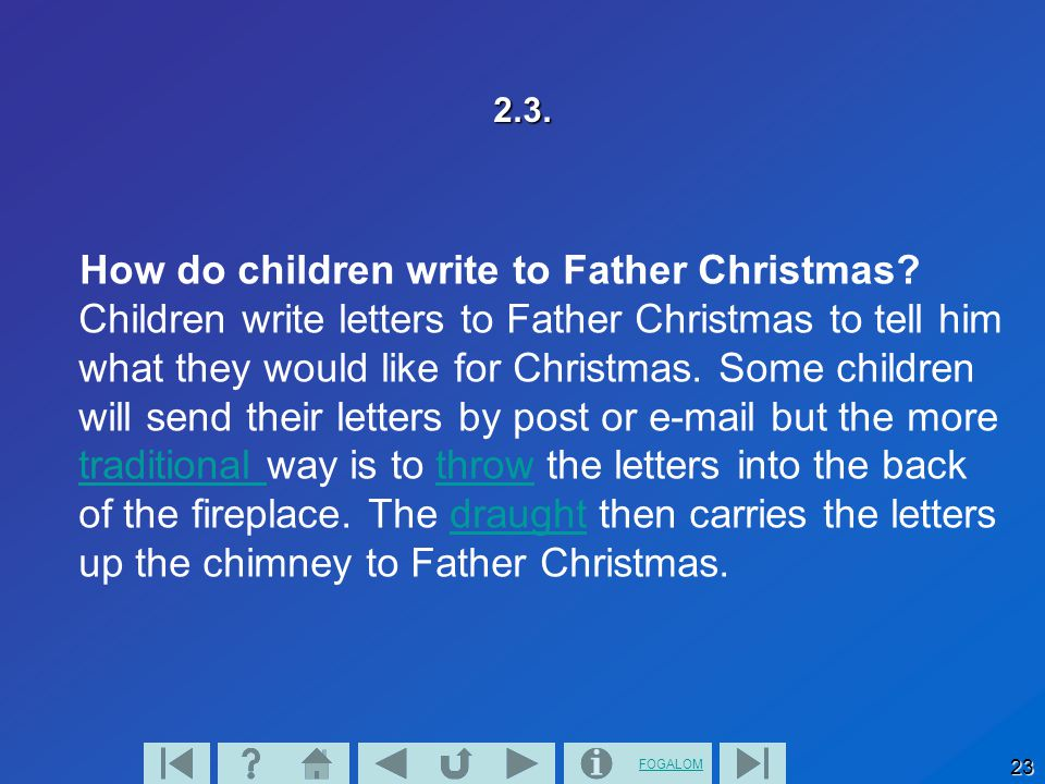 FOGALOM 23 2.3. How do children write to Father Christmas? Children write letters to Father Christmas to tell him what they would like for Christmas.