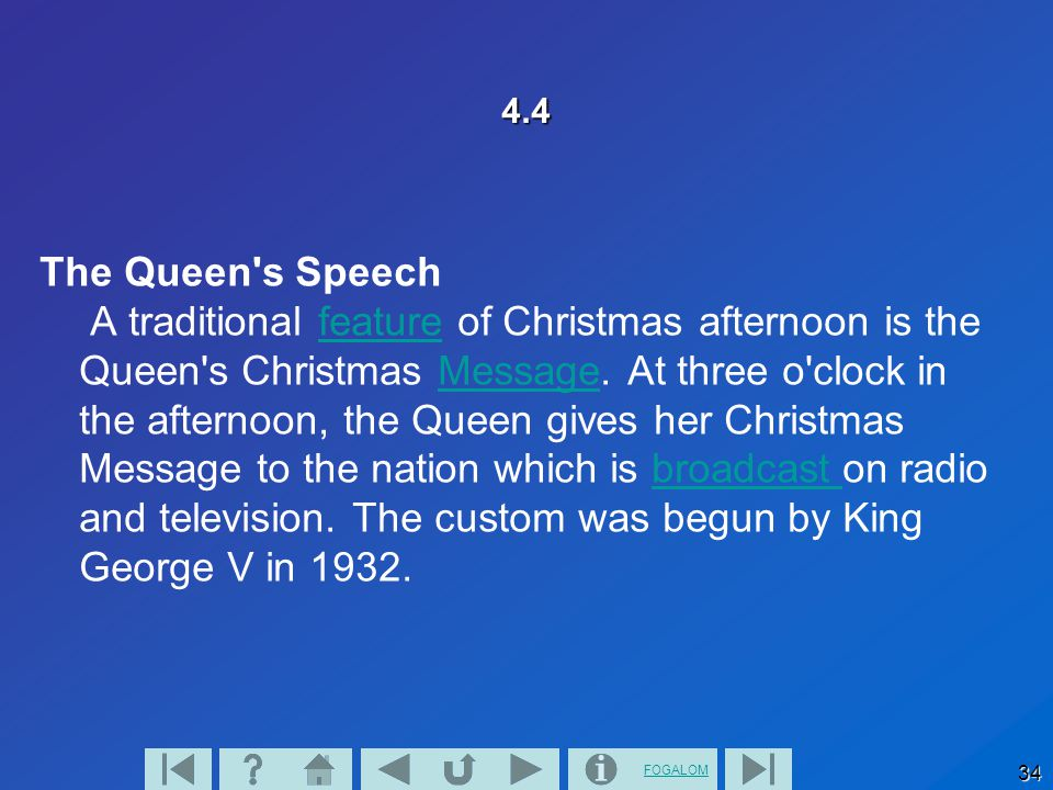 FOGALOM 34 4.4 The Queen's Speech A traditional feature of Christmas afternoon is the Queen's Christmas Message. At three o'clock in the afternoon, th
