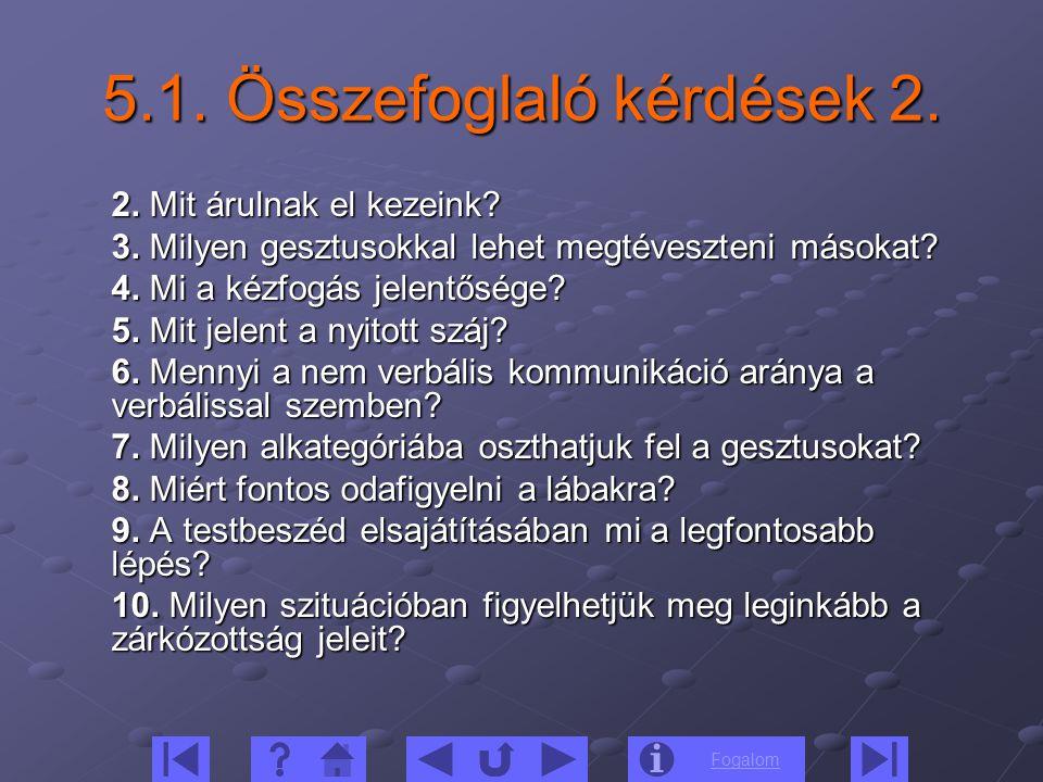 Fogalom 5.1. Összefoglaló kérdések 2. 2. Mit árulnak el kezeink? 3. Milyen gesztusokkal lehet megtéveszteni másokat? 4. Mi a kézfogás jelentősége? 5.