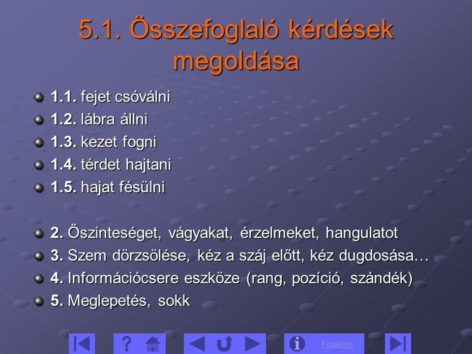 Fogalom 5.1. Összefoglaló kérdések megoldása 1.1. fejet csóválni 1.2. lábra állni 1.3. kezet fogni 1.4. térdet hajtani 1.5. hajat fésülni 2. Őszintesé