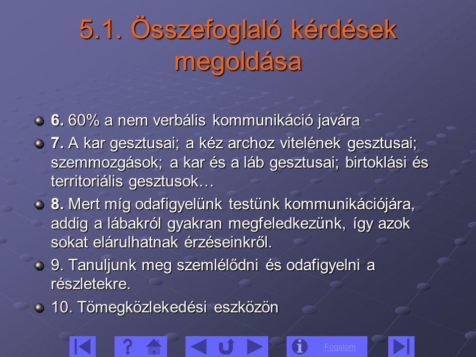 Fogalom 5.1. Összefoglaló kérdések megoldása 6. 60% a nem verbális kommunikáció javára 7. A kar gesztusai; a kéz archoz vitelének gesztusai; szemmozgá