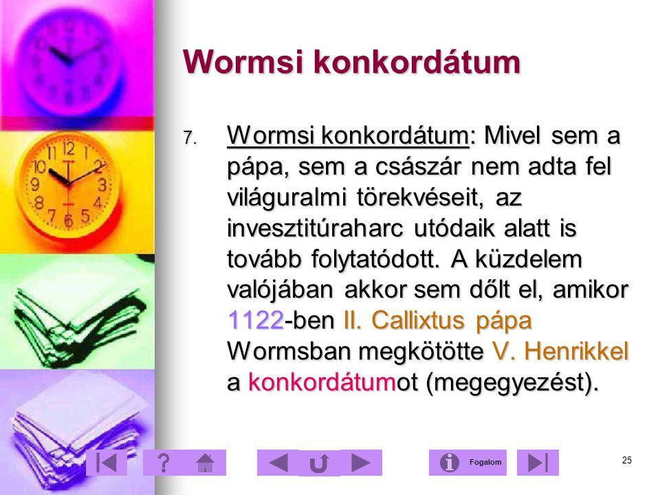 25 Wormsi konkordátum 7. Wormsi konkordátum: Mivel sem a pápa, sem a császár nem adta fel világuralmi törekvéseit, az invesztitúraharc utódaik alatt i