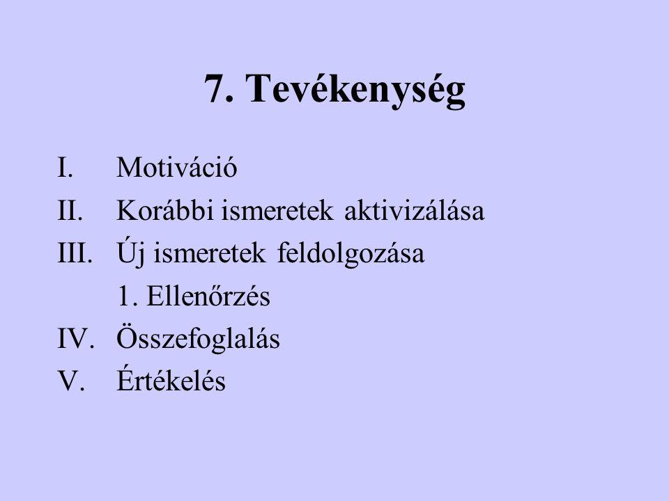 7.Tevékenység I.Motiváció II.Korábbi ismeretek aktivizálása III.Új ismeretek feldolgozása 1.
