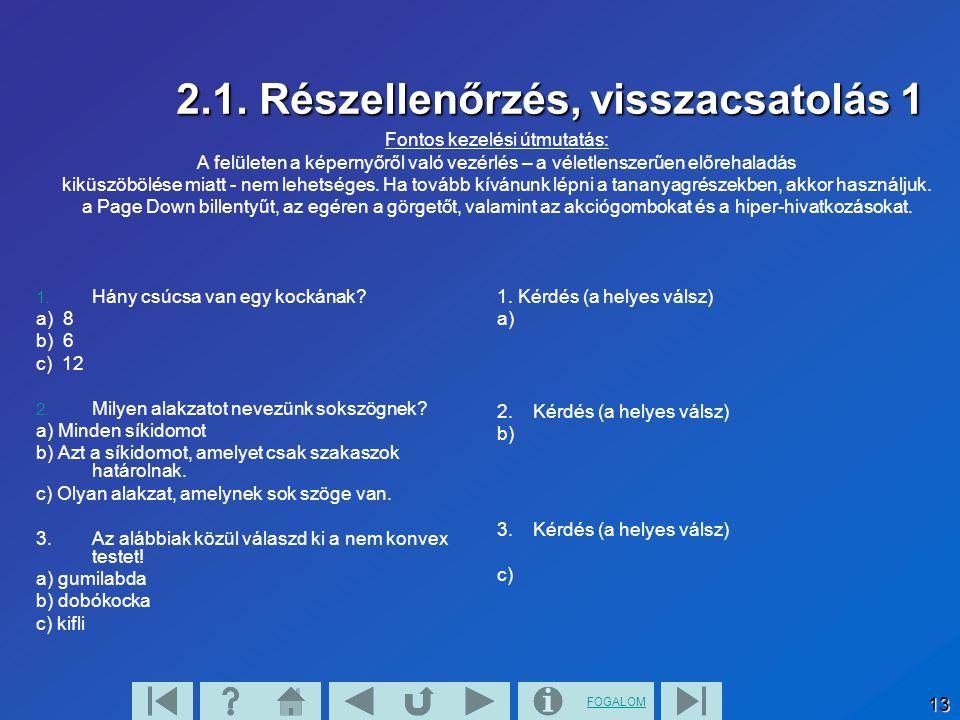FOGALOM 13 2.1. Részellenőrzés, visszacsatolás 1 1. Hány csúcsa van egy kockának? a) 8 b) 6 c) 12 2. Milyen alakzatot nevezünk sokszögnek? a) Minden s