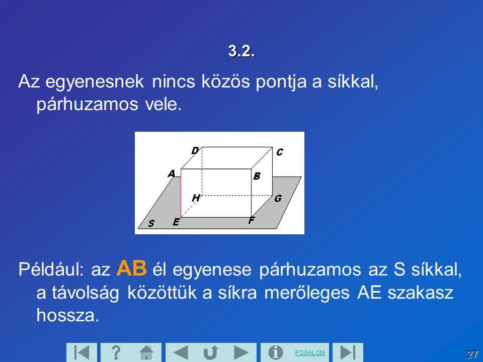 FOGALOM 27 3.2. Az egyenesnek nincs közös pontja a síkkal, párhuzamos vele. Például: az AB él egyenese párhuzamos az S síkkal, a távolság közöttük a s