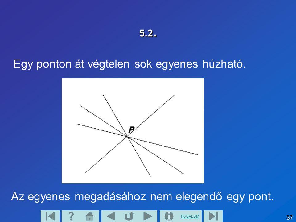 FOGALOM 37 5.2. Egy ponton át végtelen sok egyenes húzható. Az egyenes megadásához nem elegendő egy pont.