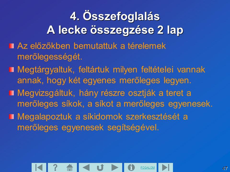 FOGALOM 47 4. Összefoglalás A lecke összegzése 2 lap Az előzőkben bemutattuk a térelemek merőlegességét. Megtárgyaltuk, feltártuk milyen feltételei va