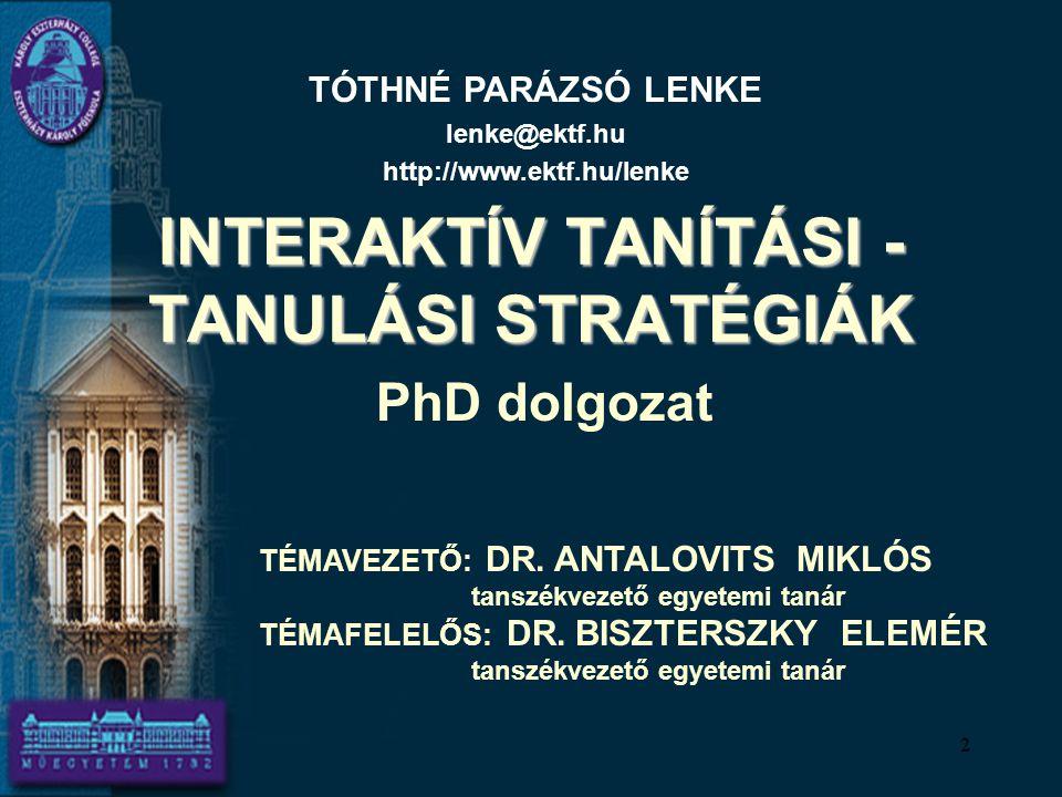 INTERAKTÍV TANÍTÁSI - TANULÁSI STRATÉGIÁK PhD dolgozat TÓTHNÉ PARÁZSÓ LENKE lenke@ektf.hu http://www.ektf.hu/lenke TÉMAVEZETŐ: DR. ANTALOVITS MIKLÓS t