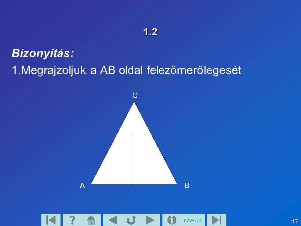 FOGALOM 17 1.2 Bizonyítás: 1.Megrajzoljuk a AB oldal felezőmerőlegesét AB C