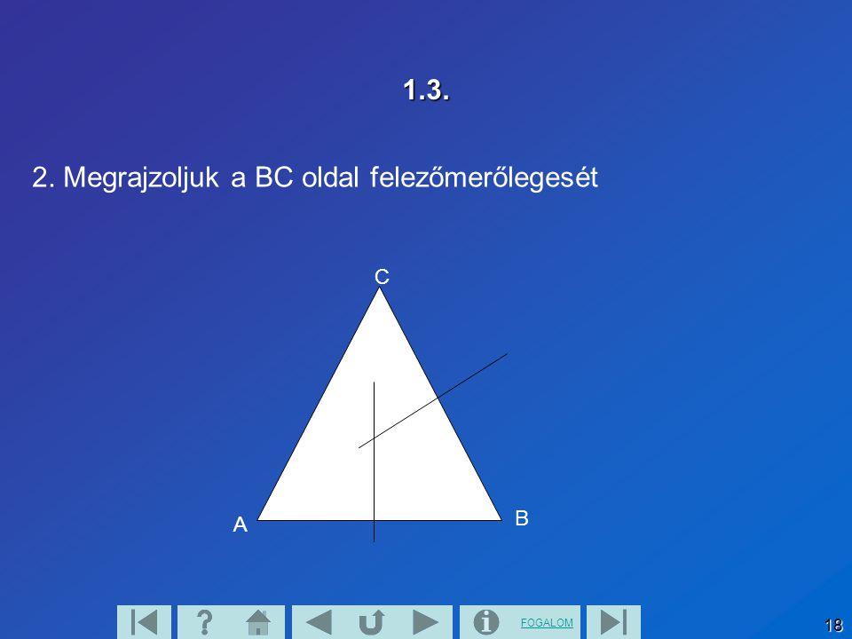 FOGALOM 18 1.3. 2. Megrajzoljuk a BC oldal felezőmerőlegesét A B C