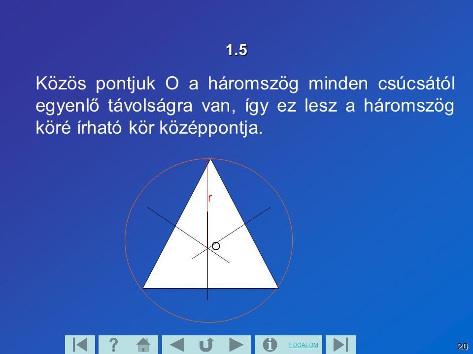 FOGALOM 20 1.5 Közös pontjuk O a háromszög minden csúcsától egyenlő távolságra van, így ez lesz a háromszög köré írható kör középpontja. r O
