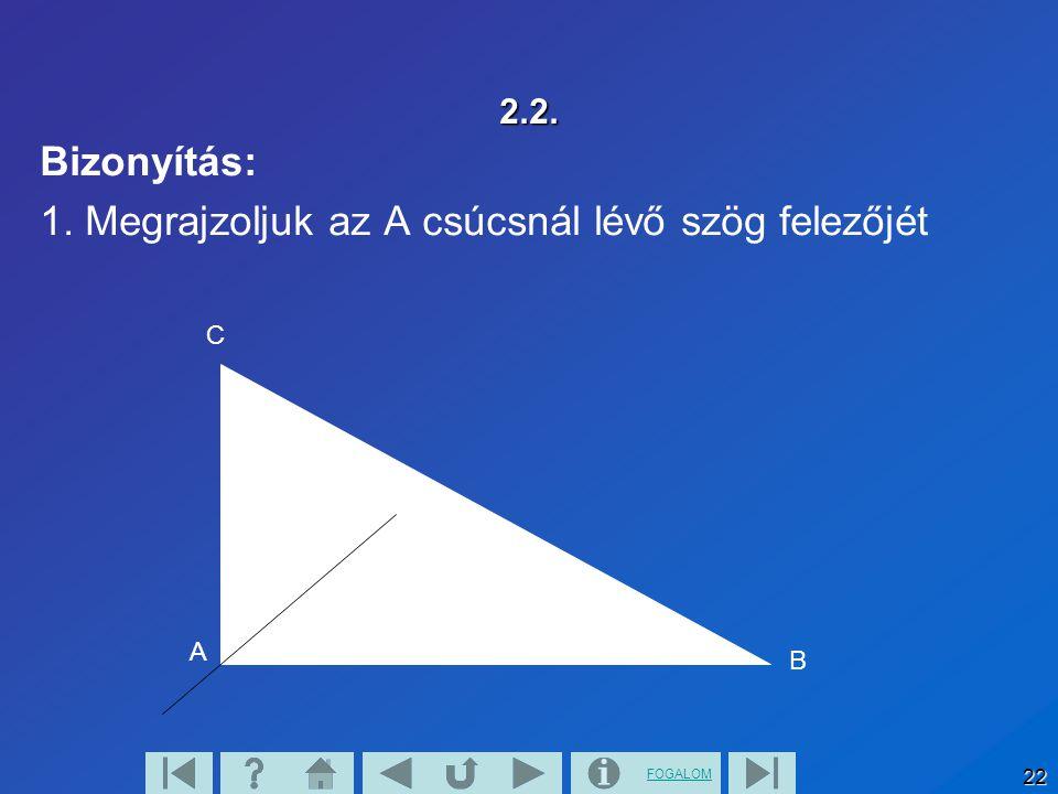 FOGALOM 22 2.2. Bizonyítás: 1. Megrajzoljuk az A csúcsnál lévő szög felezőjét A B C