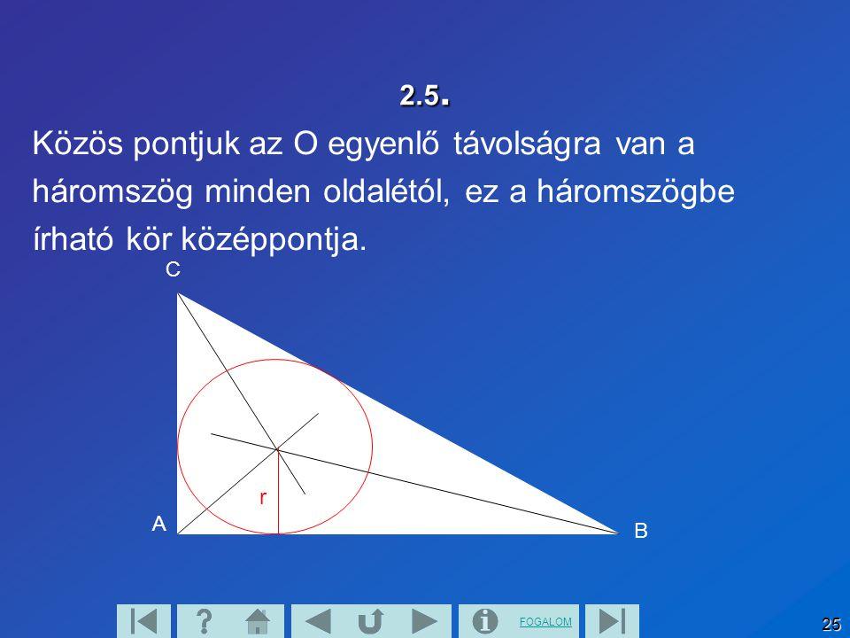 FOGALOM 25 2.5. Közös pontjuk az O egyenlő távolságra van a háromszög minden oldalétól, ez a háromszögbe írható kör középpontja. A B C r