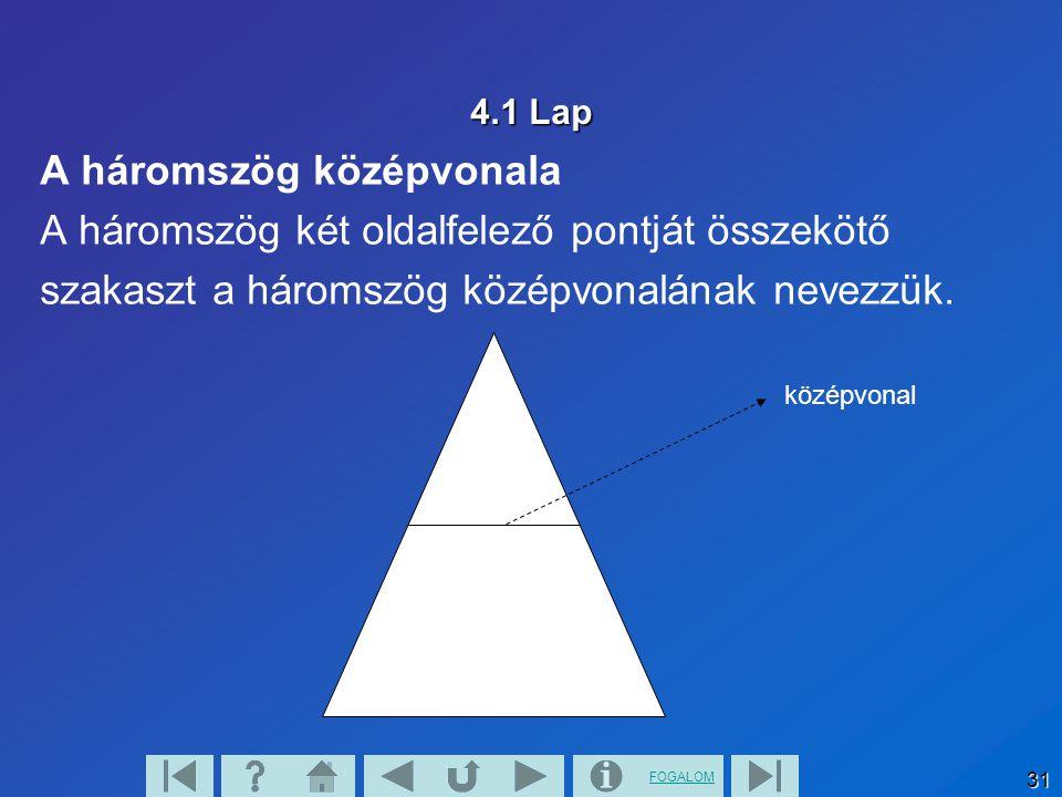 FOGALOM 31 4.1 Lap A háromszög középvonala A háromszög két oldalfelező pontját összekötő szakaszt a háromszög középvonalának nevezzük. középvonal
