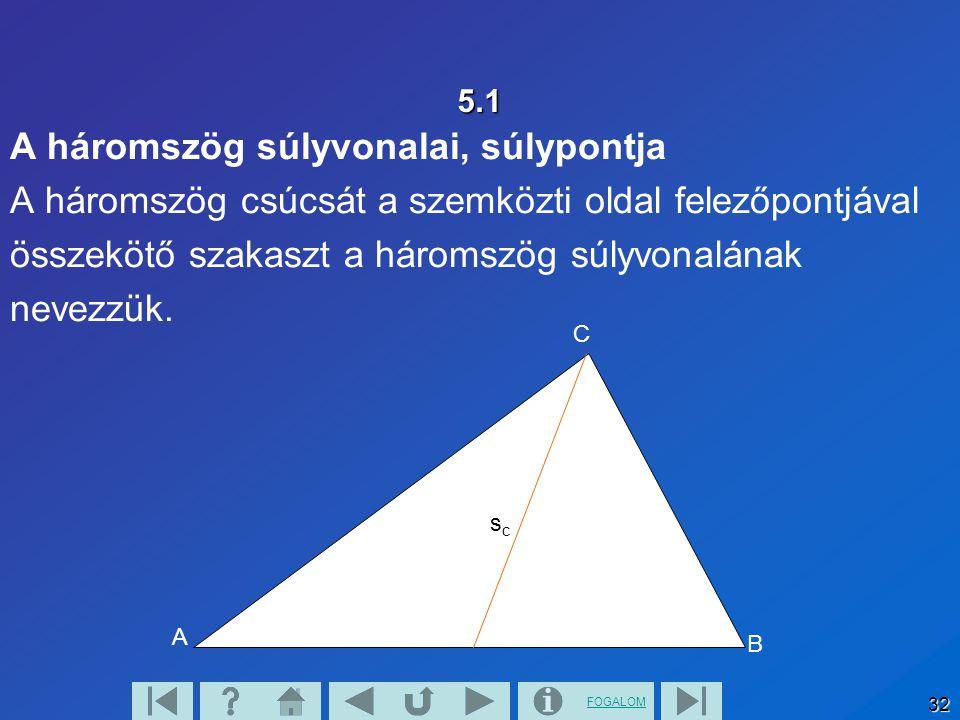 FOGALOM 32 5.1 A háromszög súlyvonalai, súlypontja A háromszög csúcsát a szemközti oldal felezőpontjával összekötő szakaszt a háromszög súlyvonalának