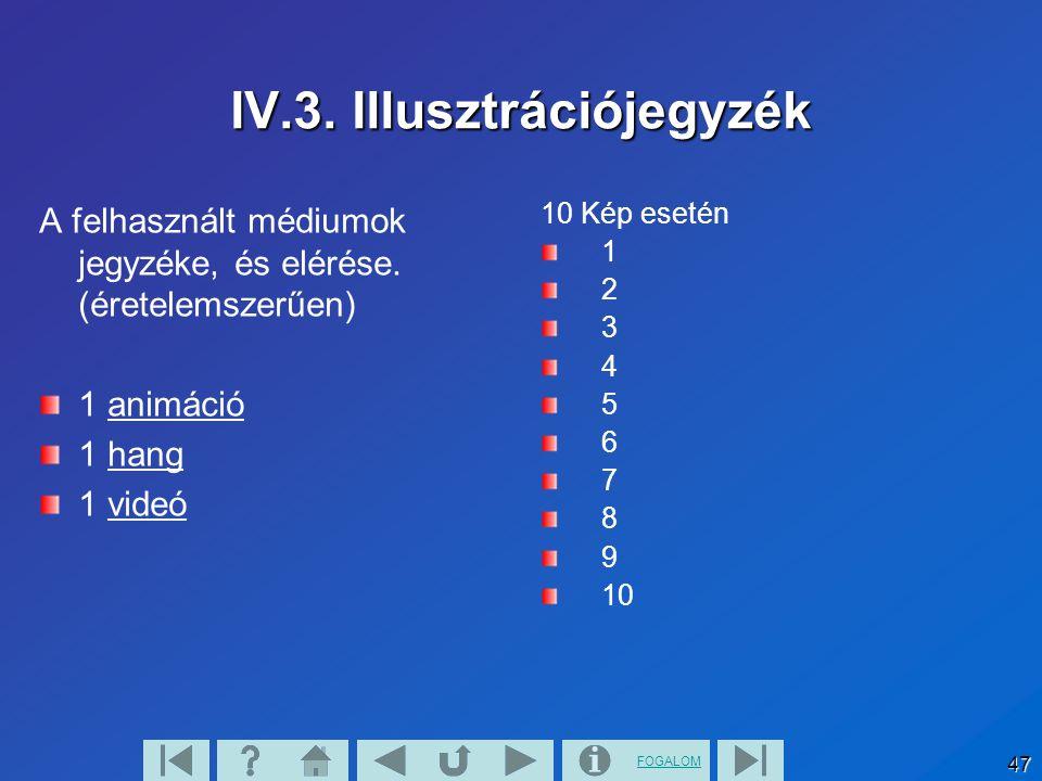 FOGALOM 47 IV.3. Illusztrációjegyzék A felhasznált médiumok jegyzéke, és elérése. (éretelemszerűen) 1 animáció 1 hang 1 videó 10 Kép esetén 1 2 3 4 5
