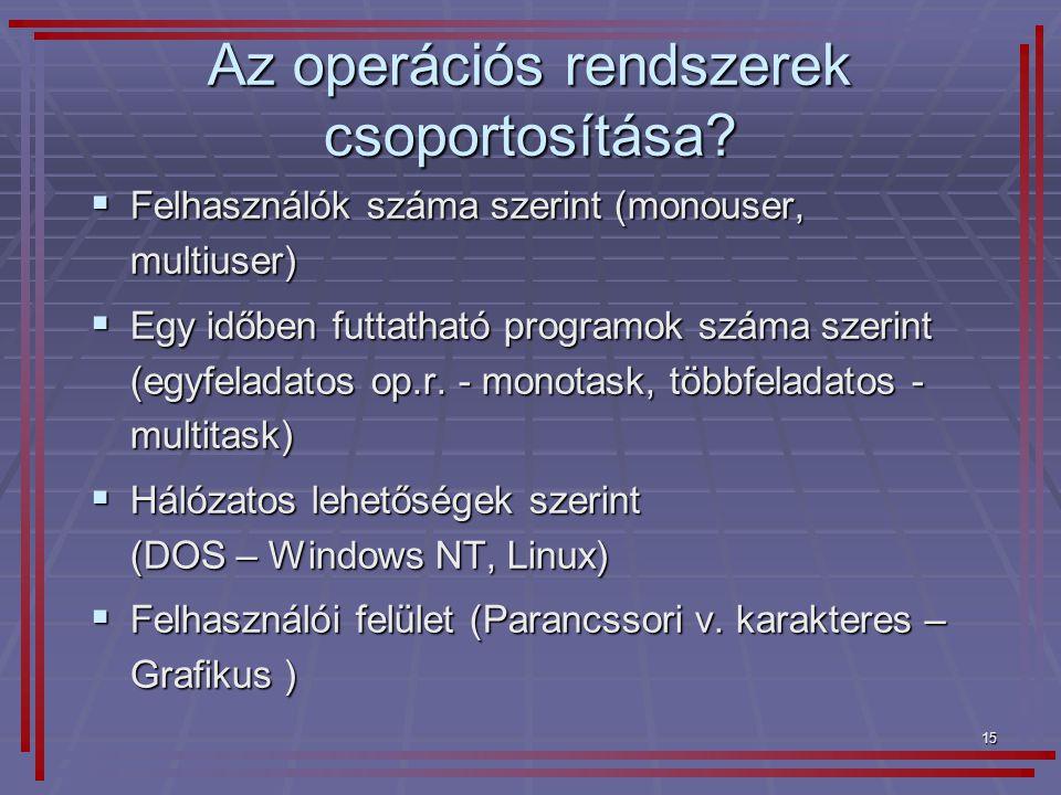 15 Az operációs rendszerek csoportosítása?  Felhasználók száma szerint (monouser, multiuser)  Egy időben futtatható programok száma szerint (egyfela