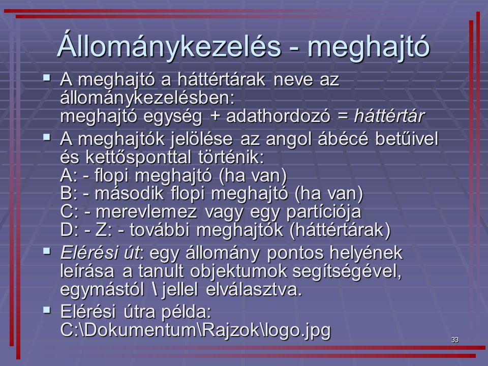 33 Állománykezelés - meghajtó  A meghajtó a háttértárak neve az állománykezelésben: meghajtó egység + adathordozó = háttértár  A meghajtók jelölése