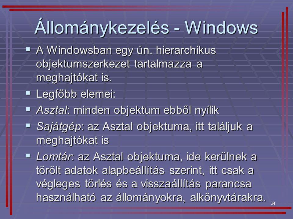 34 Állománykezelés - Windows  A Windowsban egy ún. hierarchikus objektumszerkezet tartalmazza a meghajtókat is.  Legfőbb elemei:  Asztal: minden ob