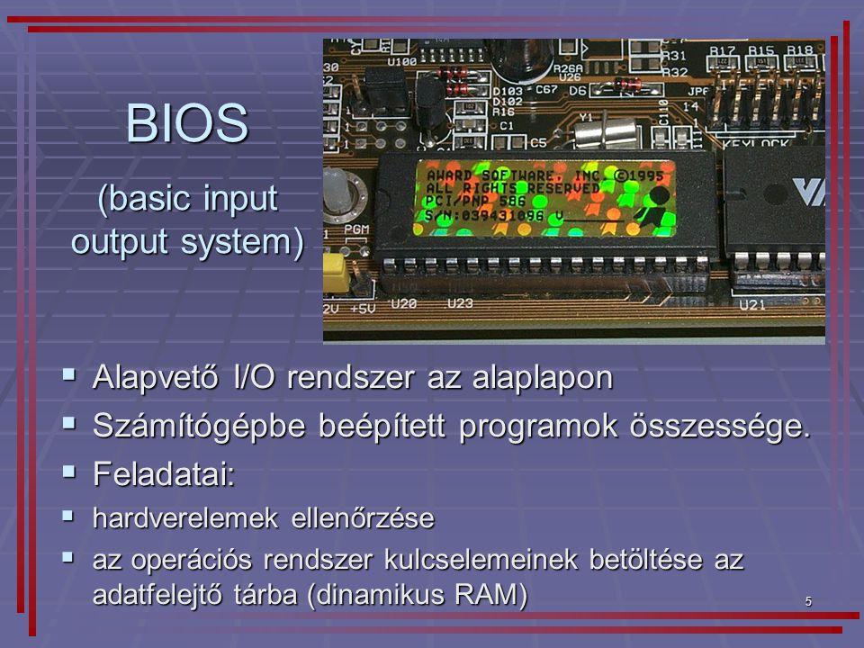 5 BIOS  Alapvető I/O rendszer az alaplapon  Számítógépbe beépített programok összessége.  Feladatai:  hardverelemek ellenőrzése  az operációs ren