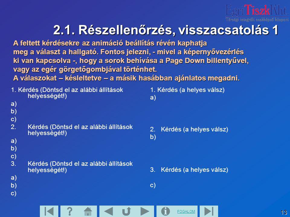 FOGALOM 13 2.1. Részellenőrzés, visszacsatolás 1 1. Kérdés (Döntsd el az alábbi állítások helyességét!) a) b) c) 2. Kérdés (Döntsd el az alábbi állítá