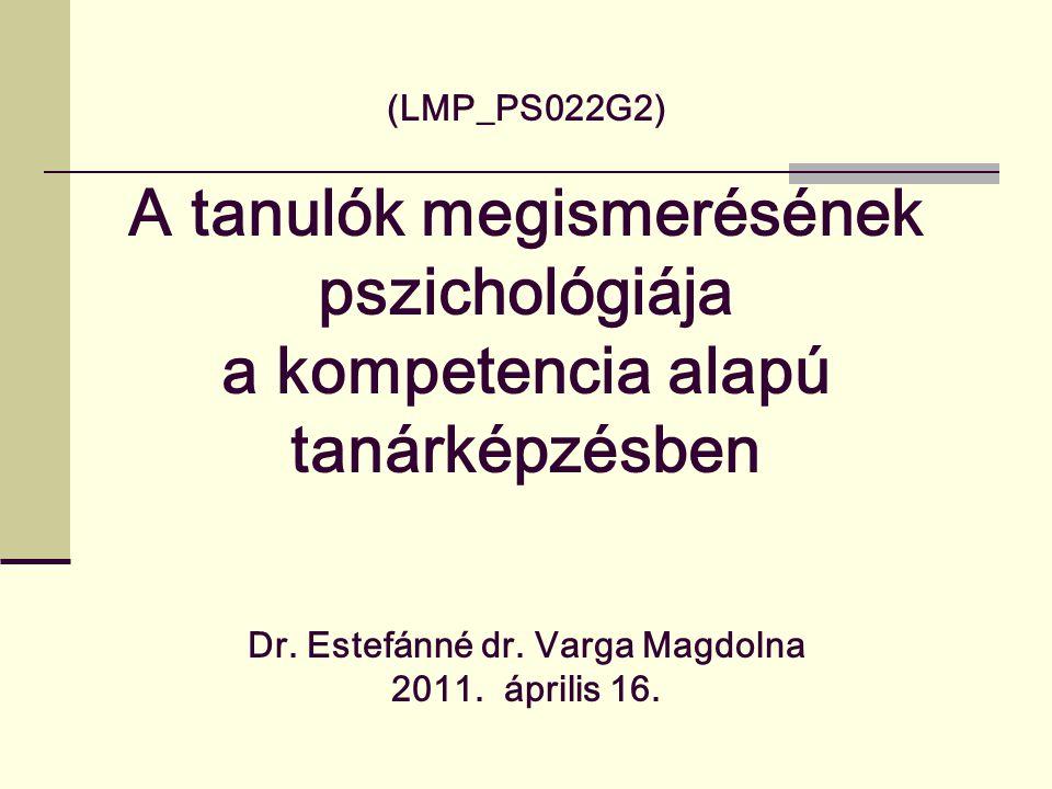 (LMP_PS022G2) A tanulók megismerésének pszichológiája a kompetencia alapú tanárképzésben Dr. Estefánné dr. Varga Magdolna 2011. április 16.